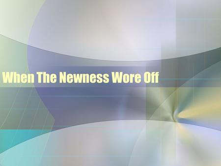When The Newness Wore Off. Examples in Scripture –A New Tabernacle Ex. 35:20-29; 36:2-7 What happened in time, when the newness wore off? It is left out.