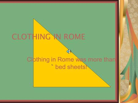 CLOTHING IN ROME Clothing in Rome was more than bed sheets!