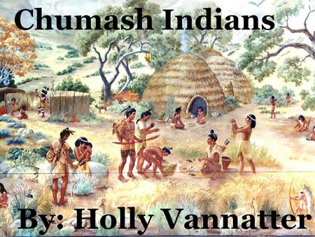 Chumash Indians By: Holly Vannatter The Chumash Indians didn't wear much clothing. The women wore a two-piece skirt of deer skin or plant fiber. The.