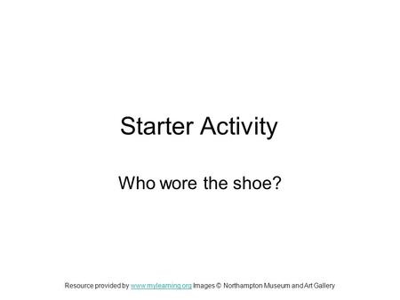 Starter Activity Who wore the shoe? Resource provided by www.mylearning.org Images © Northampton Museum and Art Gallerywww.mylearning.org.