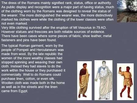 The dress of the Romans mainly signified rank, status, office or authority. As public display and recognition were a major part of having status, much.