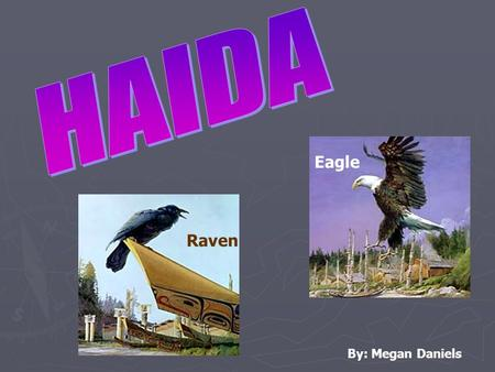 Raven Eagle By: Megan Daniels. ► Lived on Haida Gwaii, now known as the Queen Charlotte Islands, off the northern coast of British Columbia. ► Haida inhabited.