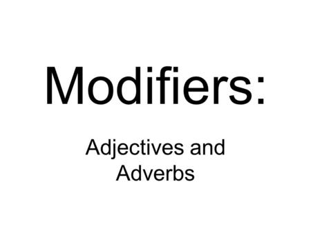 Modifiers: Adjectives and Adverbs. Regular Modified.