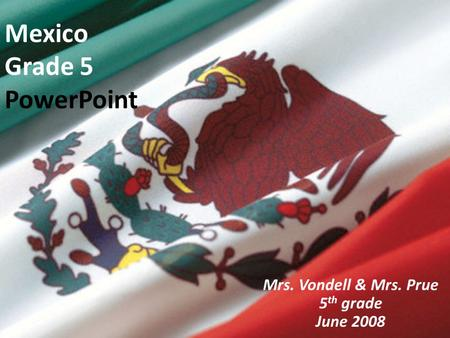 Mexico Grade 5 PowerPoint Mrs. Vondell & Mrs. Prue 5 th grade June 2008.