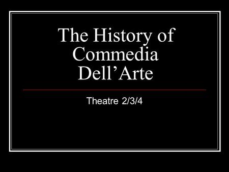 The History of Commedia Dell'Arte Theatre 2/3/4. When? Commedia was first seen in the 1500s during the Italian Renaissance. However, its true dates and.