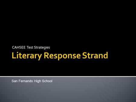 CAHSEE Test Strategies San Fernando High School. The Literary Response strand is the longest section of the test with 20 multiple-choice questions. You.