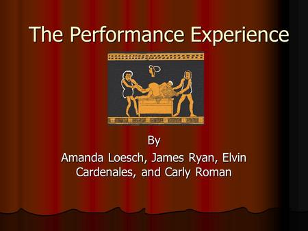 The Performance Experience By Amanda Loesch, James Ryan, Elvin Cardenales, and Carly Roman.