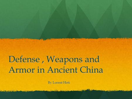 Defense, Weapons and Armor in Ancient China By Lorent Hoti By Lorent Hoti.