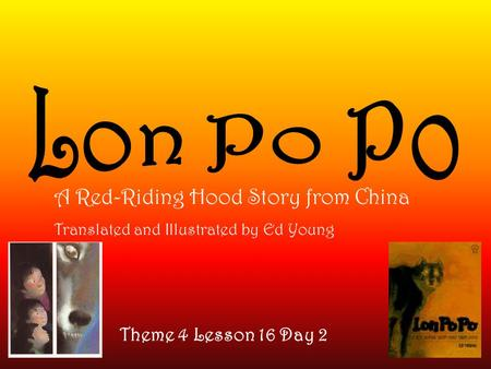 Theme 4 Lesson 16 Day 2 A Red-Riding Hood Story from China Translated and Illustrated by Ed Young.