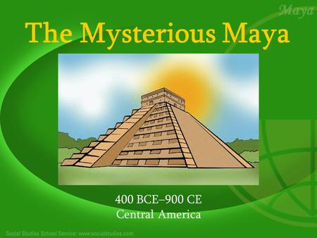 The Mysterious Maya 400 BCE–900 CE Central America.