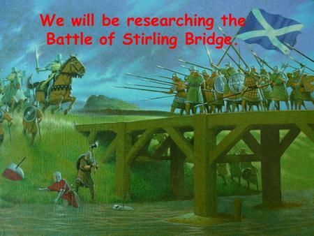 We will be researching the Battle of Stirling Bridge.