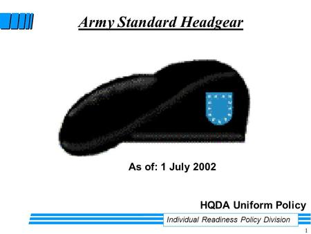 1 Army Standard Headgear Individual Readiness Policy Division HQDA Uniform Policy As of: 1 July 2002.