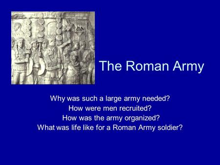 The Roman Army Why was such a large army needed? How were men recruited? How was the army organized? What was life like for a Roman Army soldier?