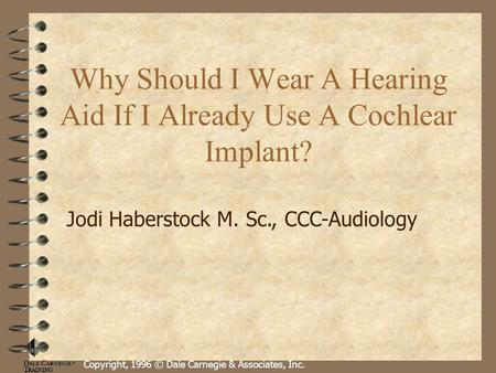 Copyright, 1996 © Dale Carnegie & Associates, Inc. Why Should I Wear A Hearing Aid If I Already Use A Cochlear Implant? Jodi Haberstock M. Sc., CCC-Audiology.