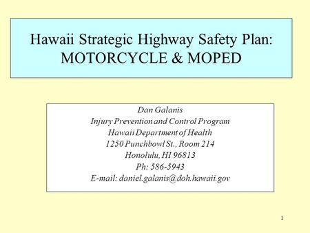 1 Hawaii Strategic Highway Safety Plan: MOTORCYCLE & MOPED Dan Galanis Injury Prevention and Control Program Hawaii Department of Health 1250 Punchbowl.