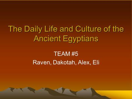 The Daily Life and Culture of the Ancient Egyptians TEAM #5 Raven, Dakotah, Alex, Eli.