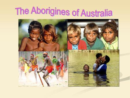 The Aborigines are the Australian natives that have been living there for thousands of years before the first Europeans came to Australia in the 1700s.
