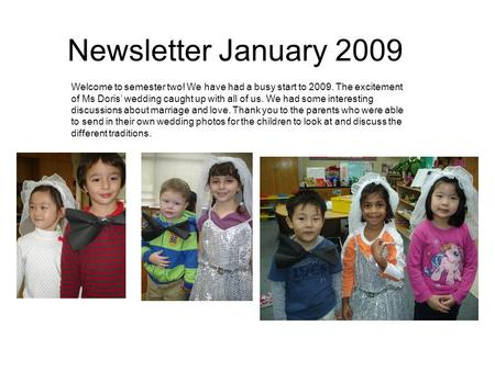 Newsletter January 2009 Welcome to semester two! We have had a busy start to 2009. The excitement of Ms Doris' wedding caught up with all of us. We had.