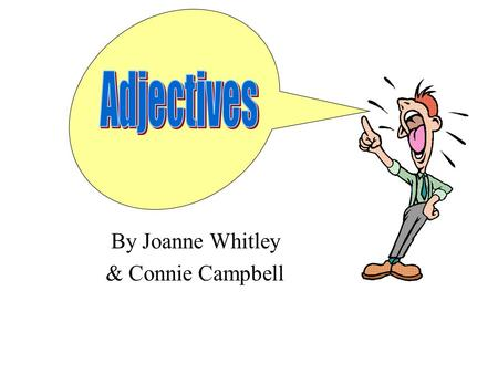 By Joanne Whitley & Connie Campbell ADJECTIVES Adjectives tell about nouns. They usually answer 2 questions.