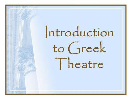 Introduction to Greek Theatre. The Purpose Not simply entertainment Linked with sacred rituals and with the Athenian social/political system Plays were.