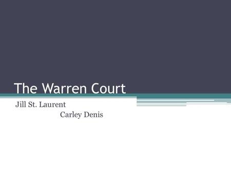 The Warren Court Jill St. Laurent Carley Denis. Earl Warren 14 th Chief Justice Very Liberal vs Conservative Appointed by Eisenhower Racial Equality.