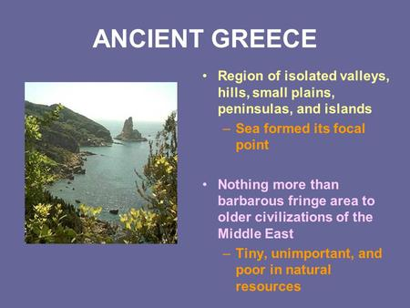 ANCIENT GREECE Region of isolated valleys, hills, small plains, peninsulas, and islands –Sea formed its focal point Nothing more than barbarous fringe.