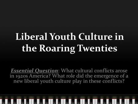 Liberal Youth Culture in the Roaring Twenties Essential Question: What cultural conflicts arose in 1920s America? What role did the emergence of a new.