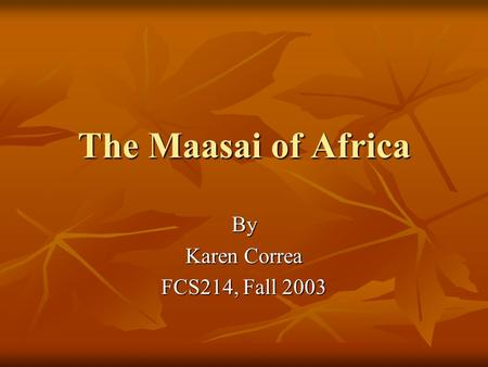 The Maasai of Africa By Karen Correa FCS214, Fall 2003.
