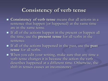 Consistency of verb tense Consistency of verb tense means that all actions in a sentence that happen (or happened) at the same time are in the same tense.