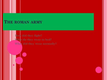 T HE ROMAN ARMY How did they fight? What do they wear to bed? What did they wear normally?