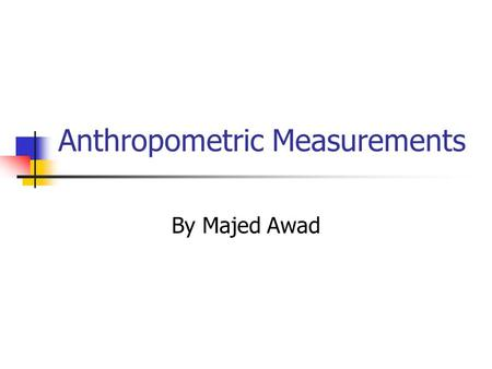 Anthropometric Measurements By Majed Awad. Introduction With the increased objective of creating more efficient man-machine systems, the need to collect.