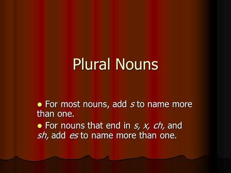 Plural Nouns For most nouns, add s to name more than one. For most nouns, add s to name more than one. For nouns that end in s, x, ch, and sh, add es to.