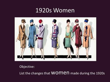 1920s Women Objective: List the changes that women made during the 1920s.