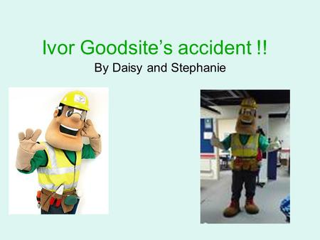 Ivor Goodsite's accident !! By Daisy and Stephanie.