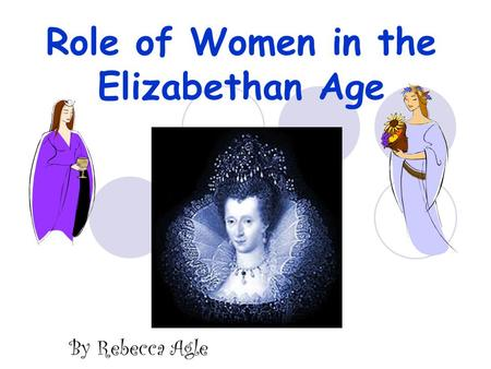 Role of Women in the Elizabethan Age By Rebecca Agle.