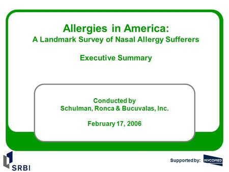 Allergies in America: A Landmark Survey of Nasal Allergy Sufferers Executive Summary Conducted by Schulman, Ronca & Bucuvalas, Inc. February 17, 2006 Supported.