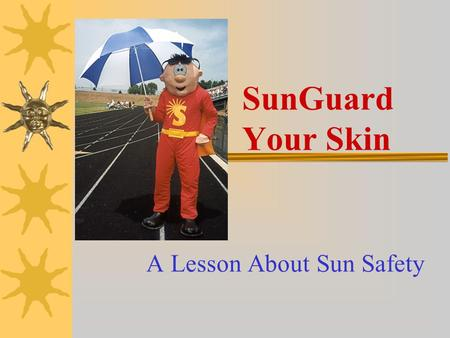 SunGuard Your Skin A Lesson About Sun Safety Learning Objectives At the completion of this program, students will be able to:  Identify three negative.