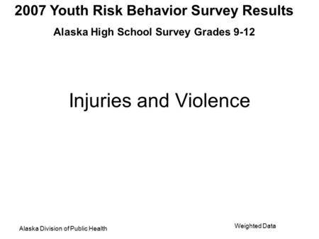 2007 Youth Risk Behavior Survey Results Alaska High School Survey Grades 9-12 Alaska Division of Public Health Weighted Data Injuries and Violence.