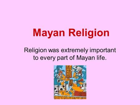 Religion was extremely important to every part of Mayan life.