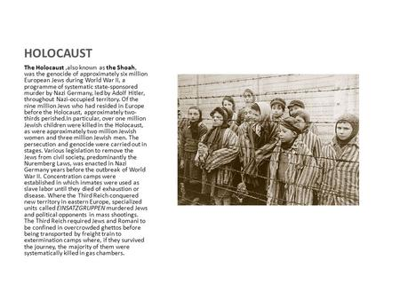 HOLOCAUST The Holocaust,also known as the Shoah, was the genocide of approximately six million European Jews during World War II, a programme of systematic.