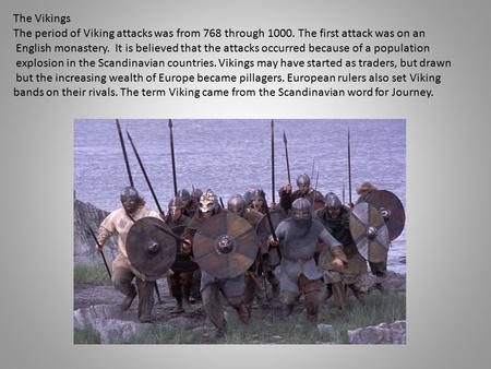 The Vikings The period of Viking attacks was from 768 through 1000. The first attack was on an English monastery. It is believed that the attacks occurred.
