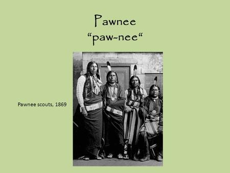 "Pawnee ""paw-nee"" Pawnee scouts, 1869. Original people of Nebraska and Kansas, The Great Plains Permanent villages were built near rivers such as the Platte."