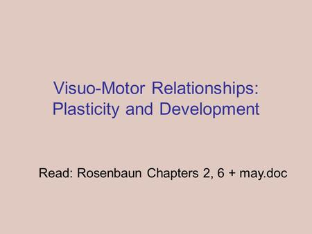 Visuo-Motor Relationships: Plasticity and Development Read: Rosenbaun Chapters 2, 6 + may.doc.
