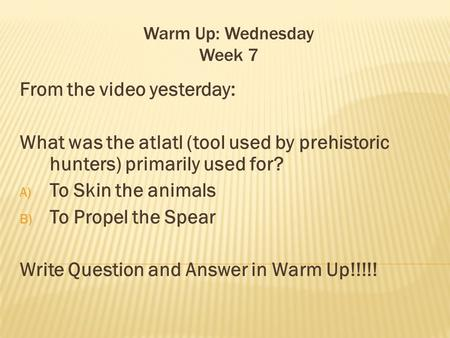 Warm Up: Wednesday Week 7 From the video yesterday: What was the atlatl (tool used by prehistoric hunters) primarily used for? A) To Skin the animals B)