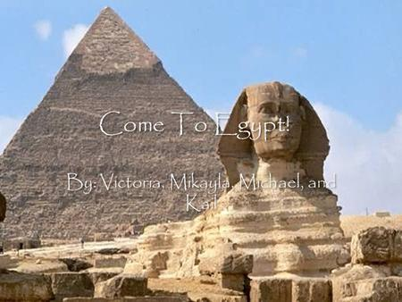 Come To Egypt! By: Victoria, Mikayla, Michael, and Kail.