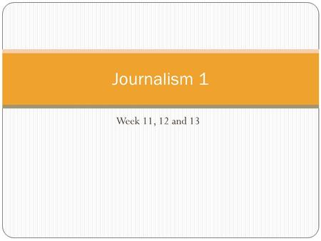 Journalism 1 Week 11, 12 and 13.