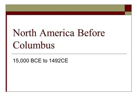 North America Before Columbus 15,000 BCE to 1492CE.