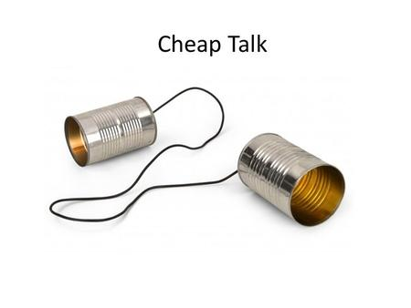 Cheap Talk. When can cheap talk be believed? We have discussed costly signaling models like educational signaling. In these models, a signal of one's.