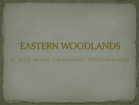 BY: REECE MORRIS AND RASHAWN HITCHENS-INGRAM. THE INDIANS OF THE EASTERN WOODLANDS HAD TO ADAPT TO THEIR ENVIRONMENT IN ORDER TO SURVIVE, AN ADAPTION.