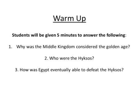 Warm Up Students will be given 5 minutes to answer the following: 1.Why was the Middle Kingdom considered the golden age? 2. Who were the Hyksos? 3. How.